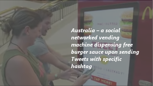 Australia – a social networked vending machine dispensing free burger sauce upon sending Tweets with specific hashtags