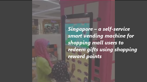 Singapore – a self-service smart vending machine for shopping mall users to redeem gifts using shopping reward points